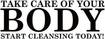 Take care of your Body - start cleansing today!