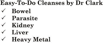 Easy to do cleanses by Dr Hulda Clark - Bowel, Parasite, Kidney, Liver, Heavy Metal!