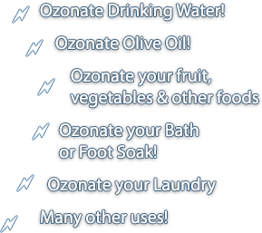 Ozonate Drinking Water!  Ozonate Olive Oil! Ozonate your fruit, vegetables & other foods! Ozonate your Bath or Foot Soak! Ozonate your Laundry! And many other uses!